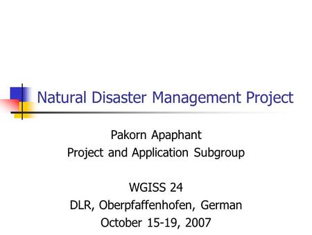 Natural Disaster Management Project Pakorn Apaphant Project and Application Subgroup WGISS 24 DLR, Oberpfaffenhofen, German October 15-19, 2007.