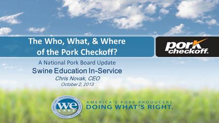 The Who, What, & Where of the Pork Checkoff? A National Pork Board Update Swine Education In-Service Chris Novak, CEO October 2, 2013.