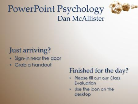PowerPoint Psychology Dan McAllister Just arriving? Sign-in near the door Grab a handout Just arriving? Sign-in near the door Grab a handout Finished for.