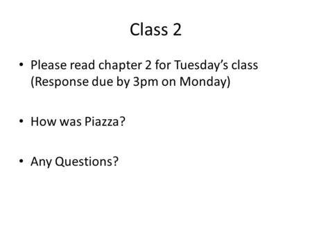 Class 2 Please read chapter 2 for Tuesday's class (Response due by 3pm on Monday) How was Piazza? Any Questions?