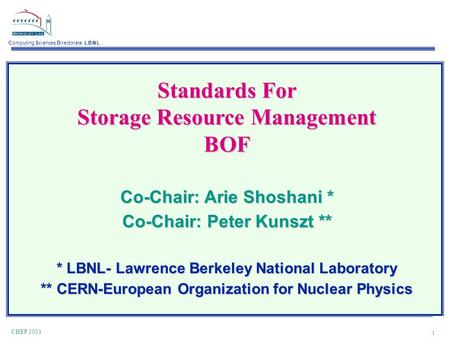 Computing Sciences Directorate, L B N L 1 CHEP 2003 Standards For Storage Resource Management BOF Co-Chair: Arie Shoshani * Co-Chair: Peter Kunszt ** *