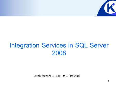 1 Integration Services in SQL Server 2008 Allan Mitchell – SQLBits – Oct 2007.