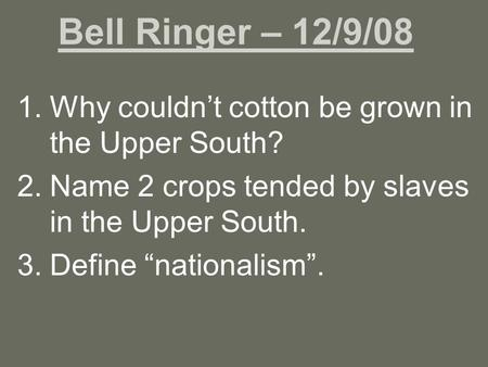 "Bell Ringer – 12/9/08 1.Why couldn't cotton be grown in the Upper South? 2.Name 2 crops tended by slaves in the Upper South. 3.Define ""nationalism""."