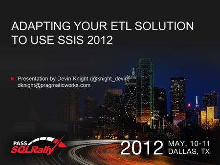 ADAPTING YOUR ETL SOLUTION TO USE SSIS 2012 Presentation by Devin Knight