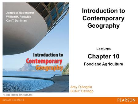 Introduction to Contemporary Geography © 2013 Pearson Education, Inc. Lectures Chapter 10 Food and Agriculture Amy D'Angelo SUNY Oswego.