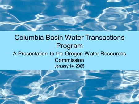 Columbia Basin Water Transactions Program January 14, 2005 A Presentation to the Oregon Water Resources Commission.