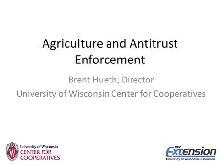 Agriculture and Antitrust Enforcement Brent Hueth, Director University of Wisconsin Center for Cooperatives.