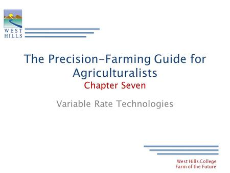 West Hills College Farm of the Future The Precision-Farming Guide for Agriculturalists Chapter Seven Variable Rate Technologies.