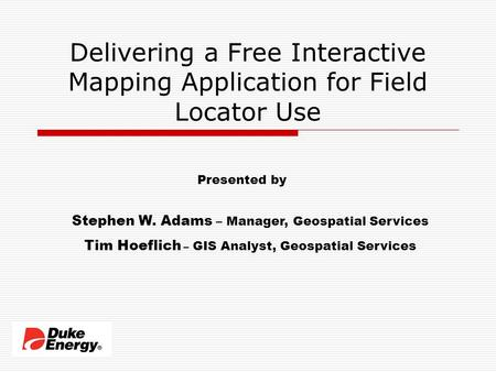 Delivering a Free Interactive Mapping Application for Field Locator Use Presented by Stephen W. Adams – Manager, Geospatial Services Tim Hoeflich – GIS.