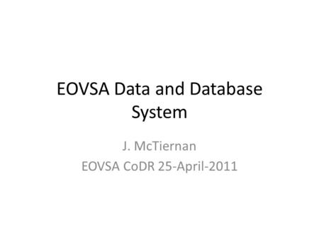 EOVSA Data and Database System J. McTiernan EOVSA CoDR 25-April-2011.
