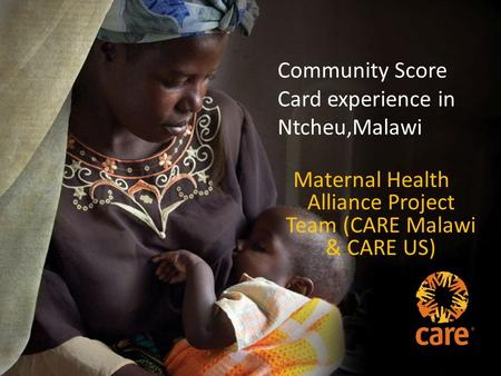 Community Score Card experience in Ntcheu,Malawi Maternal Health Alliance Project Team (CARE Malawi & CARE US)