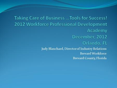 Judy Blanchard, Director of Industry Relations Brevard Workforce Brevard County, Florida.
