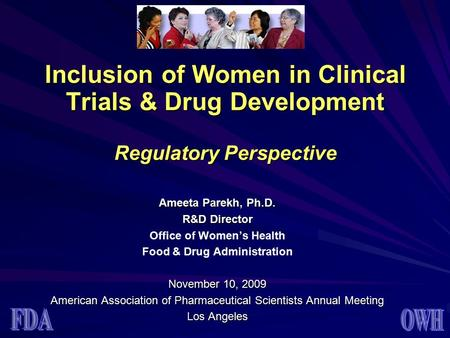 Inclusion of Women in Clinical Trials & Drug Development Regulatory Perspective Ameeta Parekh, Ph.D. R&D Director Office of Women's Health Food & Drug.