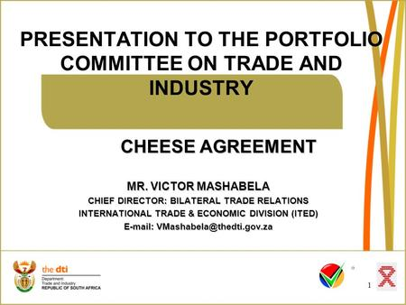 PRESENTATION TO THE PORTFOLIO COMMITTEE ON TRADE AND INDUSTRY 1 CHEESE AGREEMENT MR. VICTOR MASHABELA CHIEF DIRECTOR: BILATERAL TRADE RELATIONS INTERNATIONAL.