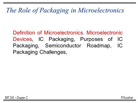 M.Nuzaihan DMT 243 – Chapter 2 The Role of Packaging in Microelectronics Definition of Microelectronics. Microelectronic Devices, IC Packaging, Purposes.