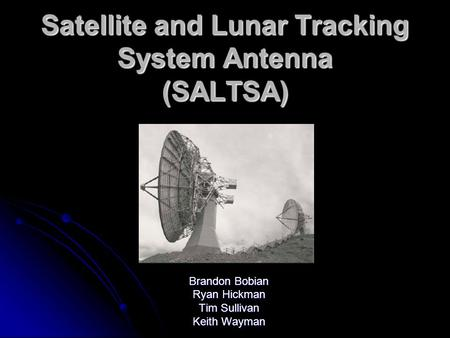 Satellite and Lunar Tracking System Antenna (SALTSA) Brandon Bobian Ryan Hickman Tim Sullivan Keith Wayman.