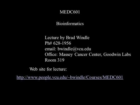 Bioinformatics MEDC601 Lecture by Brad Windle Ph# 628-1956   Office: Massey Cancer Center, Goodwin Labs Room 319 Web site for lecture: