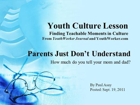 Youth Culture Lesson Finding Teachable Moments in Culture From YouthWorker Journal and YouthWorker.com Parents Just Don't Understand How much do you tell.
