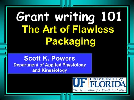 Grant writing 101 The Art of Flawless Packaging Scott K. Powers Department of Applied Physiology and Kinesiology Scott K. Powers Department of Applied.