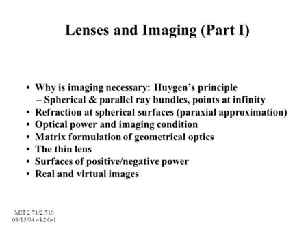 Lenses and Imaging (Part I) Why is imaging necessary: Huygen's principle – Spherical & parallel ray bundles, points at infinity Refraction at spherical.