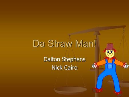 Da Straw Man! Dalton Stephens Nick Cairo. What is Straw Man? The Straw Man fallacy is committed when a person simply ignores a person's actual position.