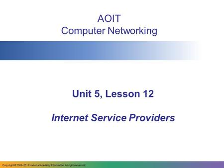 Unit 5, Lesson 12 Internet Service Providers AOIT Computer Networking Copyright © 2008–2011 National Academy Foundation. All rights reserved.