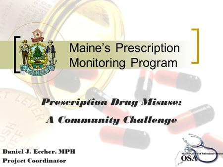 Maine's Prescription Monitoring Program Daniel J. Eccher, MPH Project Coordinator Prescription Drug Misuse: A Community Challenge.