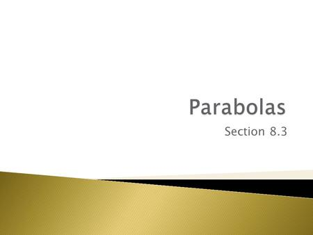 Section 8.3.  You have studied parabolas in several different lessons, and you have transformed parabolic graphs to model a variety of situations. 