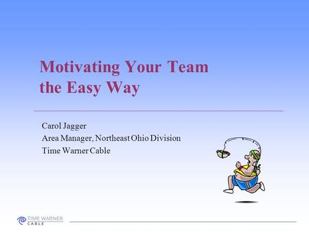 Motivating Your Team the Easy Way Carol Jagger Area Manager, Northeast Ohio Division Time Warner Cable.