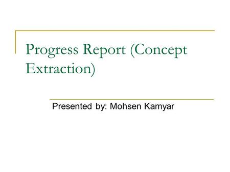 Progress Report (Concept Extraction) Presented by: Mohsen Kamyar.