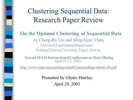 Clustering Sequential Data: Research Paper Review Presented by Glynis Hawley April 28, 2003 On the Optimal Clustering of Sequential Data by Cheng-Ru Lin.