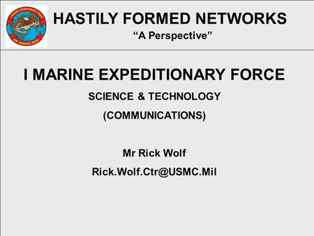 "HASTILY FORMED NETWORKS ""A Perspective"" I MARINE EXPEDITIONARY FORCE SCIENCE & TECHNOLOGY (COMMUNICATIONS) Mr Rick Wolf"