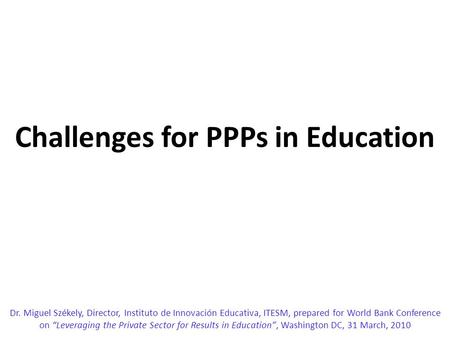 "Challenges for PPPs in Education Dr. Miguel Székely, Director, Instituto de Innovación Educativa, ITESM, prepared for World Bank Conference on ""Leveraging."