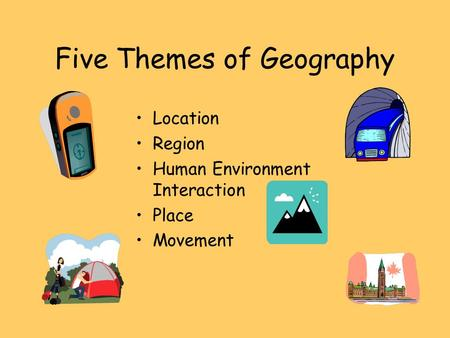 Five Themes of Geography Location Region Human Environment Interaction Place Movement.
