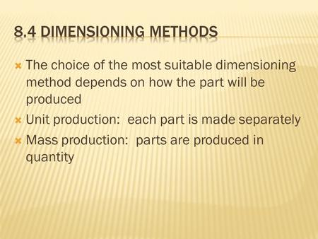  The choice of the most suitable dimensioning method depends on how the part will be produced  Unit production: each part is made separately  Mass production: