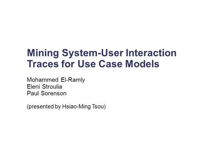 Mining System-User Interaction Traces for Use Case Models Mohammed El-Ramly Eleni Stroulia Paul Sorenson (presented by Hsiao-Ming Tsou)‏