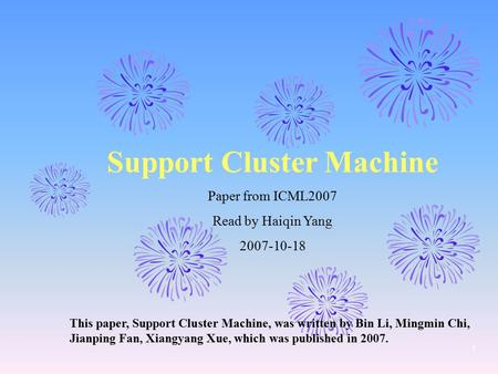 1 Support Cluster Machine Paper from ICML2007 Read by Haiqin Yang 2007-10-18 This paper, Support Cluster Machine, was written by Bin Li, Mingmin Chi, Jianping.