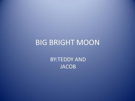 BIG BRIGHT MOON BY:TEDDY AND JACOB. SIZE The size is 2,200 miles and 13,500 kilograms in diameter.