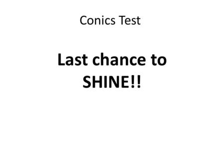 Conics Test Last chance to SHINE!!. Unit 12 Conics Test Conic Graphing: 39 pts Completing the Square: 7 pts Writing Equations: 14 pts Conic Applications: