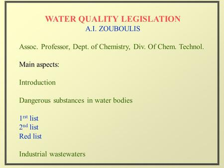 WATER QUALITY LEGISLATION A.I. ZOUBOULIS Assoc. Professor, Dept. of Chemistry, Div. Of Chem. Technol. Main aspects: Introduction Dangerous substances in.