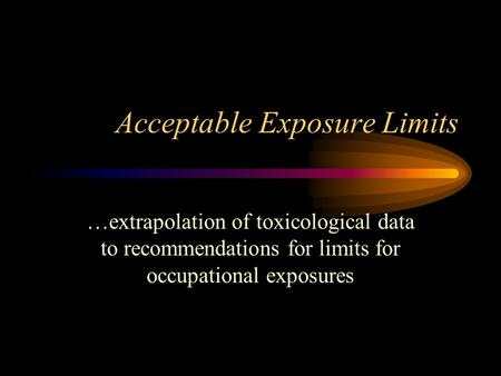 Acceptable Exposure Limits …extrapolation of toxicological data to recommendations for limits for occupational exposures.