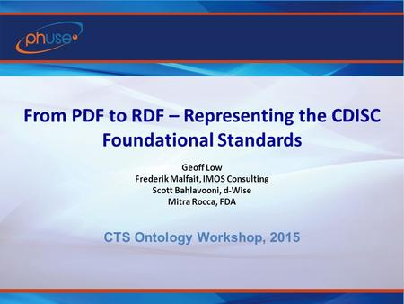 From PDF to RDF – Representing the CDISC Foundational Standards Geoff Low Frederik Malfait, IMOS Consulting Scott Bahlavooni, d-Wise Mitra Rocca, FDA CTS.