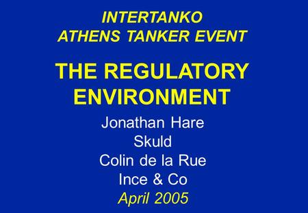 INTERTANKO ATHENS TANKER EVENT THE REGULATORY ENVIRONMENT Jonathan Hare Skuld Colin de la Rue Ince & Co April 2005.