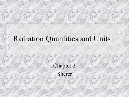 Radiation Quantities and Units Chapter 3 Sherer. n Somatic effects n Long term somatic n Genetic effects n Box 3-1.