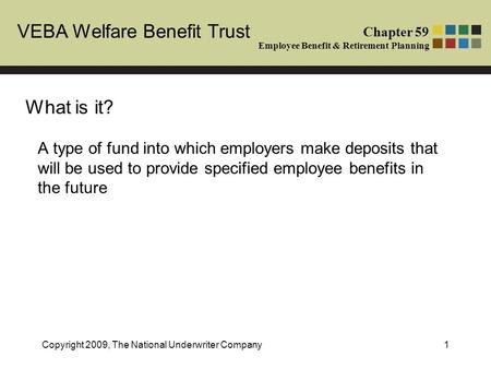 VEBA Welfare Benefit Trust Chapter 59 Employee Benefit & Retirement Planning Copyright 2009, The National Underwriter Company1 What is it? A type of fund.