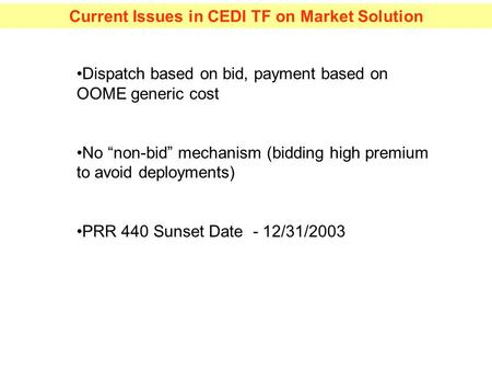 "Current Issues in CEDI TF on Market Solution Dispatch based on bid, payment based on OOME generic cost No ""non-bid"" mechanism (bidding high premium to."