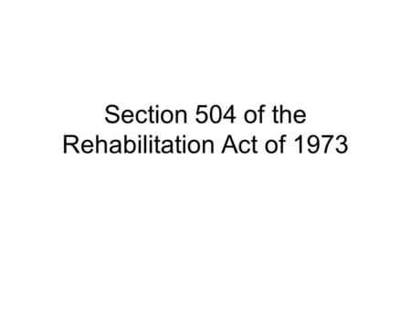 Section 504 of the Rehabilitation Act of 1973 Purpose Prohibit discrimination against persons with disabilities in programs receiving federal financial.