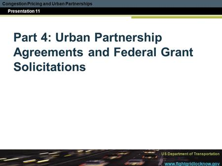Congestion Pricing and Urban Partnerships Presentation 11 US Department of Transportation www.fightgridlocknow.gov Part 4: Urban Partnership Agreements.