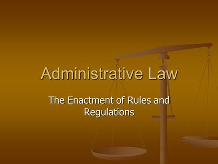Administrative Law The Enactment of Rules and Regulations.