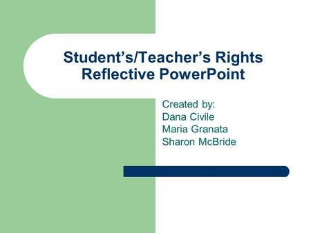 Student's/Teacher's Rights Reflective PowerPoint Created by: Dana Civile Maria Granata Sharon McBride.